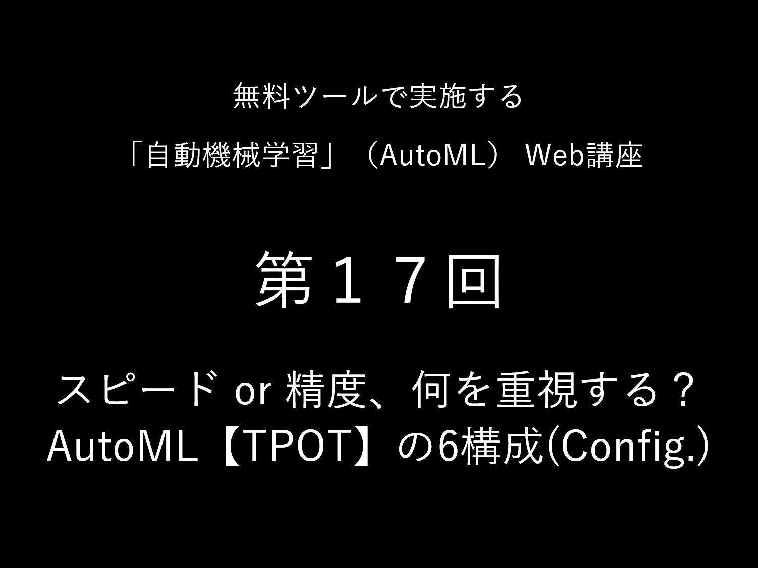 スピード or 精度、何を重視する?<br>AutoML【TPOT】の6構成(Config.)